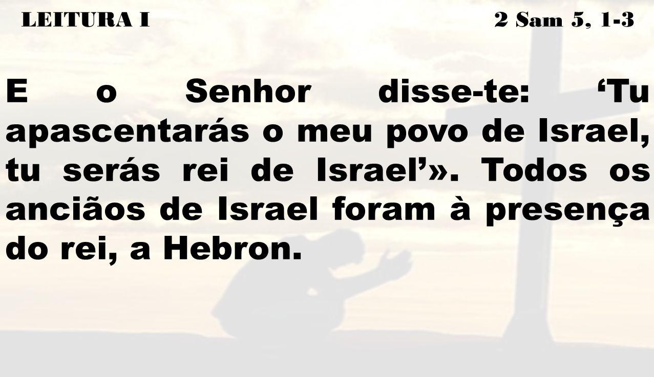 LEITURA I 2 Sam 5, 1-3 E o Senhor disse-te: Tu apascentarás o meu povo de Israel, tu serás rei de Israel». Todos os anciãos de Israel foram à presença