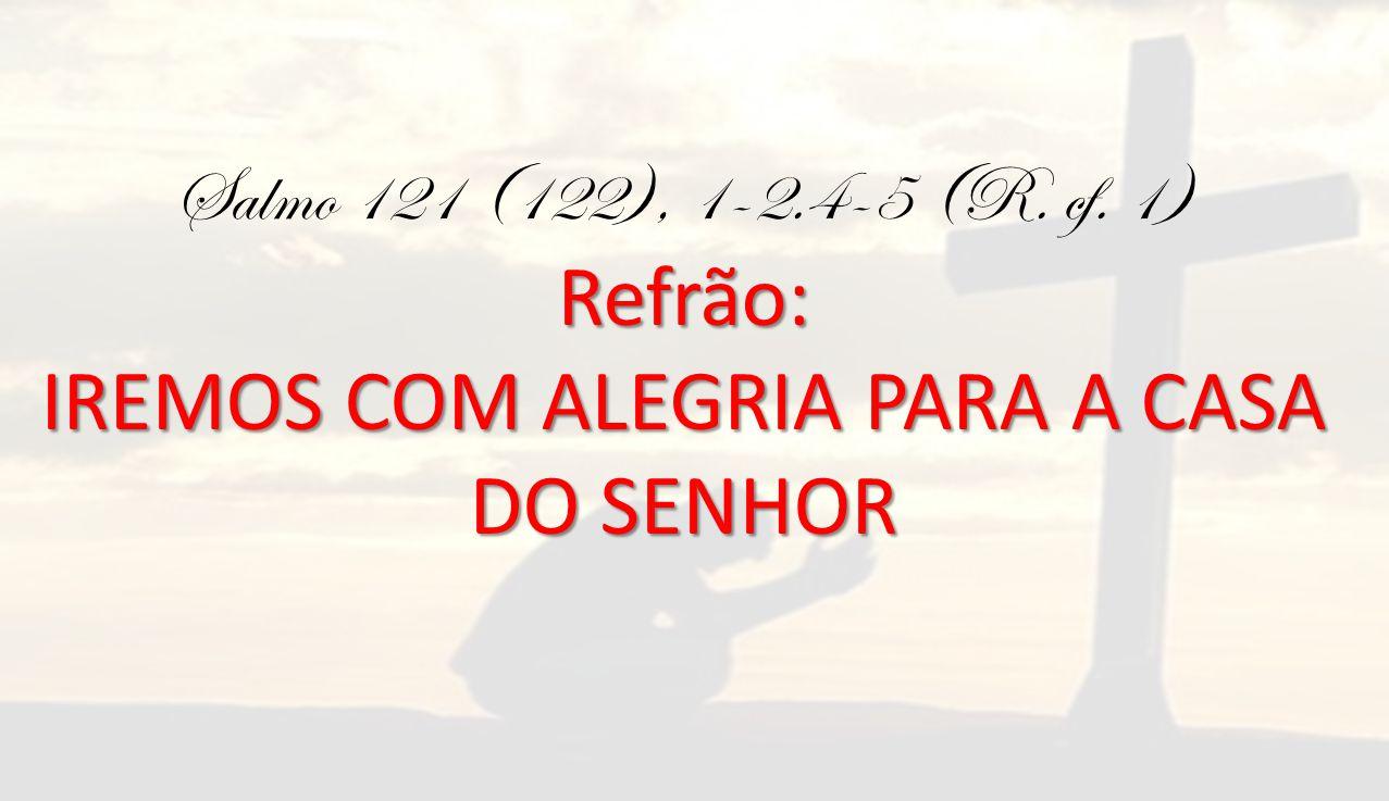 Refrão: Salmo 121 (122), 1-2.4-5 (R. cf. 1) Refrão: IREMOS COM ALEGRIA PARA A CASA DO SENHOR