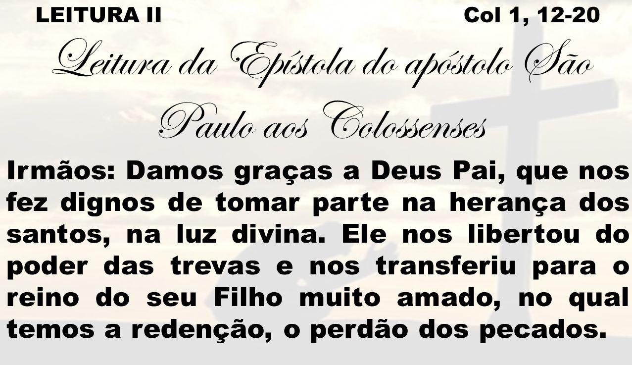 LEITURA II Col 1, 12-20 Leitura da Epístola do apóstolo São Paulo aos Colossenses Irmãos: Damos graças a Deus Pai, que nos fez dignos de tomar parte n