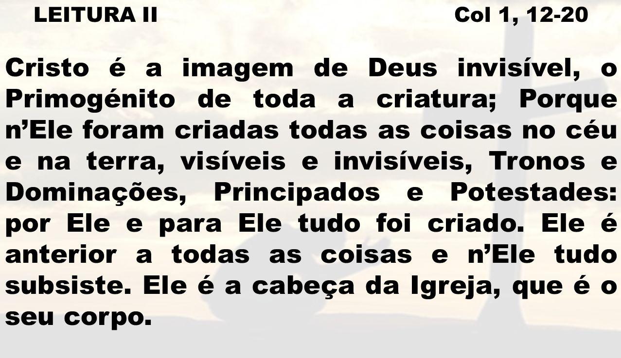 LEITURA II Col 1, 12-20 Cristo é a imagem de Deus invisível, o Primogénito de toda a criatura; Porque nEle foram criadas todas as coisas no céu e na t