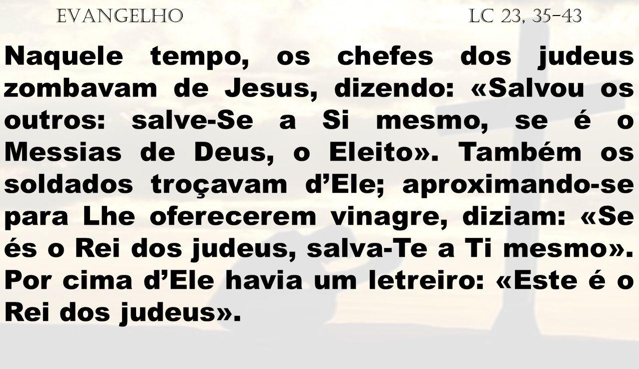 EVANGELHO Lc 23, 35-43 Naquele tempo, os chefes dos judeus zombavam de Jesus, dizendo: «Salvou os outros: salve-Se a Si mesmo, se é o Messias de Deus,