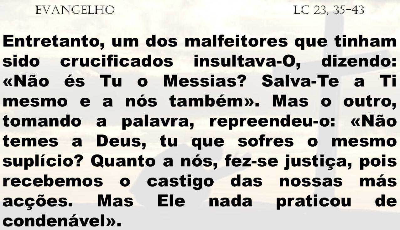 EVANGELHO Lc 23, 35-43 Entretanto, um dos malfeitores que tinham sido crucificados insultava-O, dizendo: «Não és Tu o Messias? Salva-Te a Ti mesmo e a
