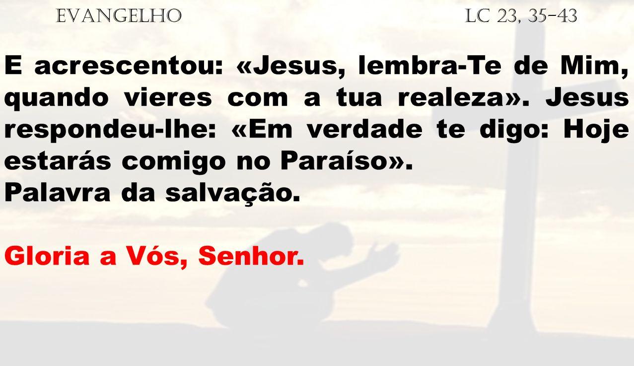 EVANGELHO Lc 23, 35-43 E acrescentou: «Jesus, lembra-Te de Mim, quando vieres com a tua realeza». Jesus respondeu-lhe: «Em verdade te digo: Hoje estar