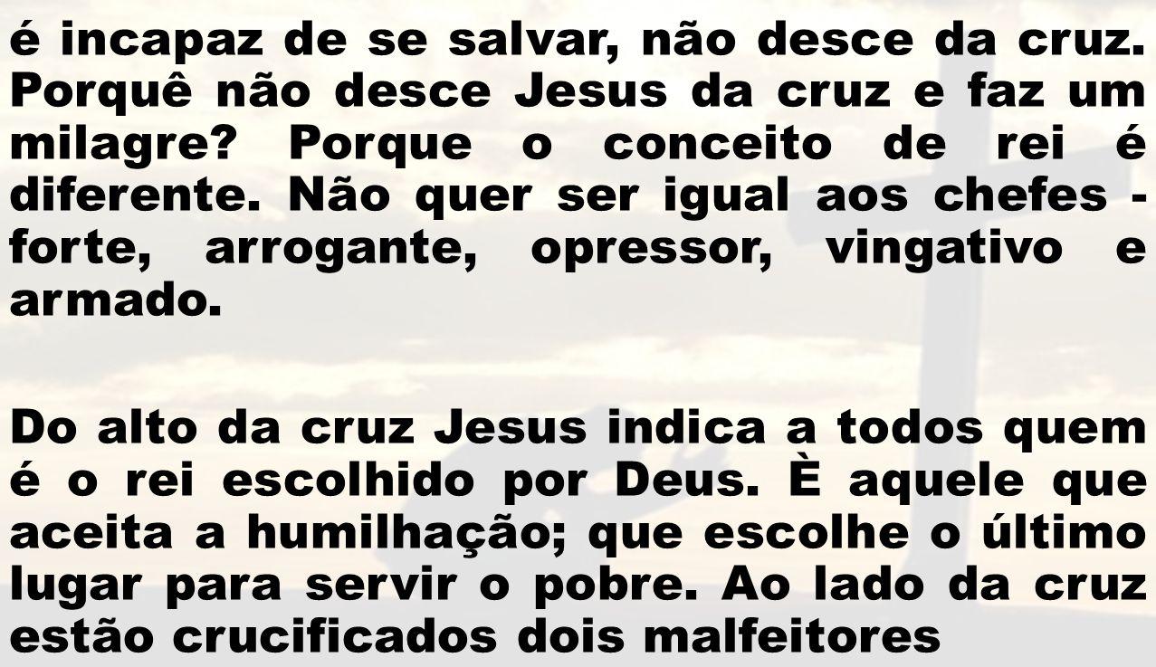 é incapaz de se salvar, não desce da cruz. Porquê não desce Jesus da cruz e faz um milagre? Porque o conceito de rei é diferente. Não quer ser igual a