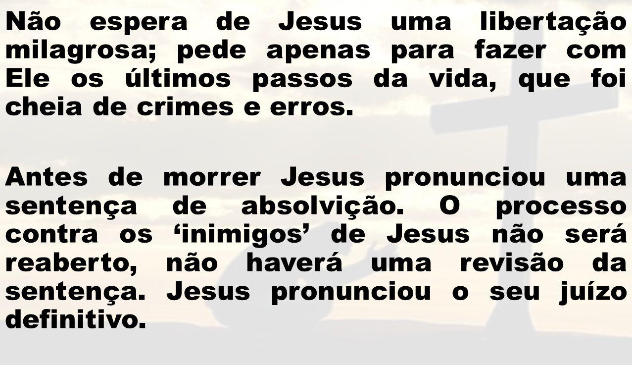 Não espera de Jesus uma libertação milagrosa; pede apenas para fazer com Ele os últimos passos da vida, que foi cheia de crimes e erros. Antes de morr