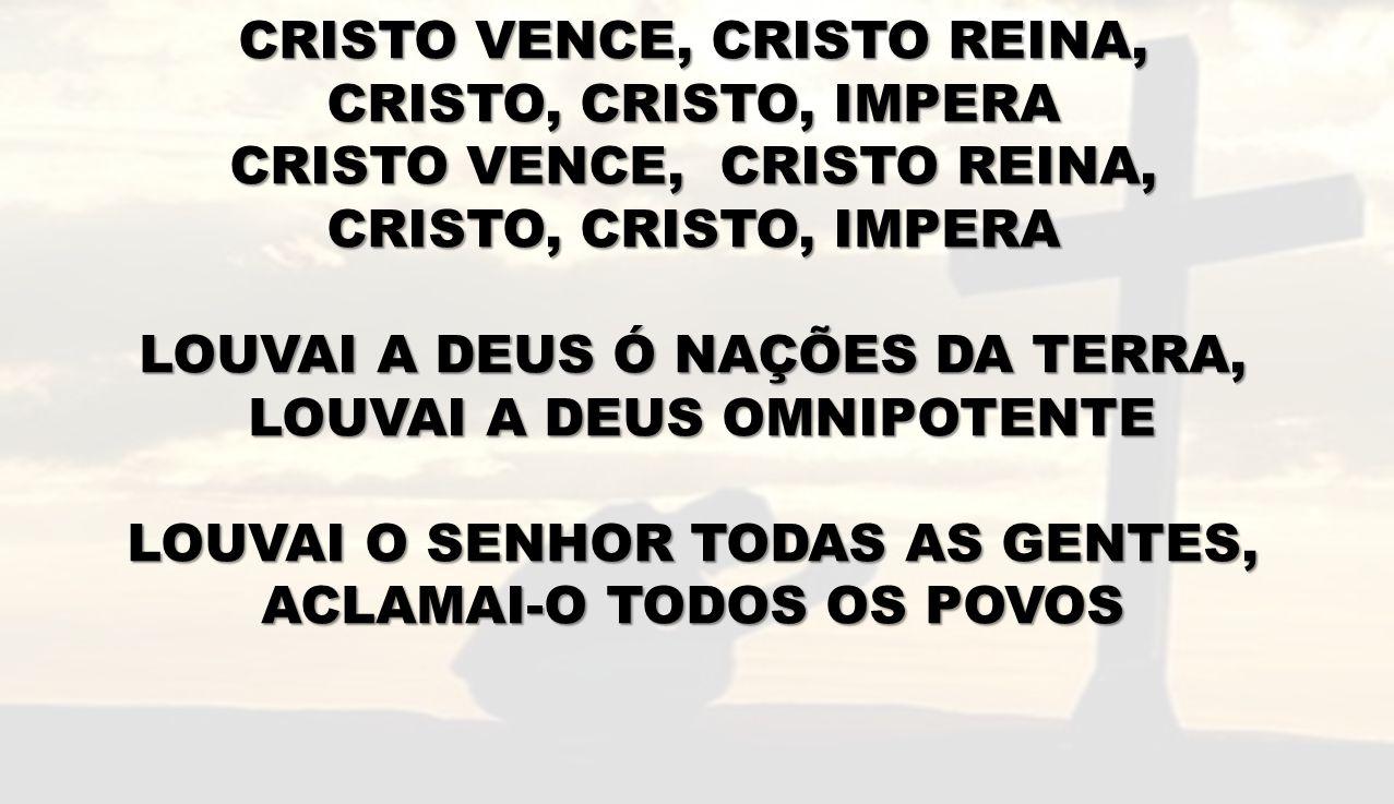 CRISTO VENCE, CRISTO REINA, CRISTO, CRISTO, IMPERA CRISTO VENCE, CRISTO REINA, CRISTO, CRISTO, IMPERA LOUVAI A DEUS Ó NAÇÕES DA TERRA, LOUVAI A DEUS O