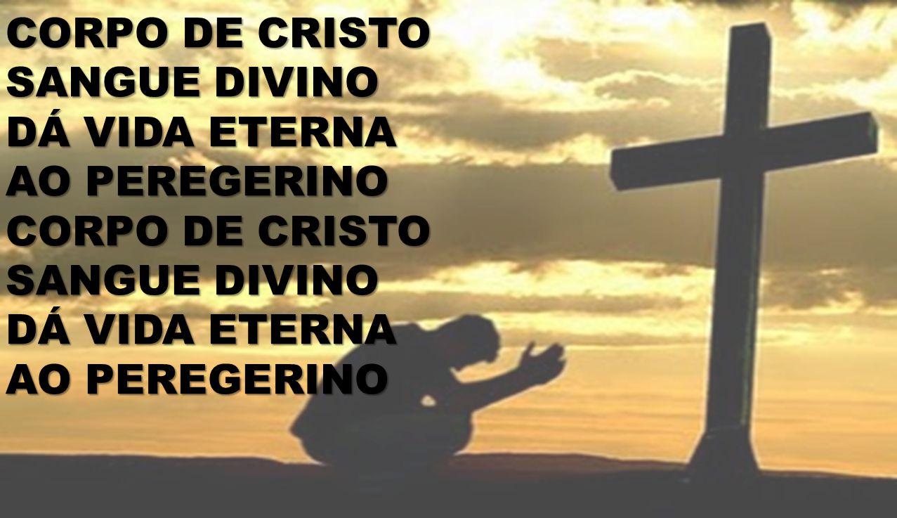 CORPO DE CRISTO SANGUE DIVINO DÁ VIDA ETERNA AO PEREGERINO CORPO DE CRISTO SANGUE DIVINO DÁ VIDA ETERNA AO PEREGERINO