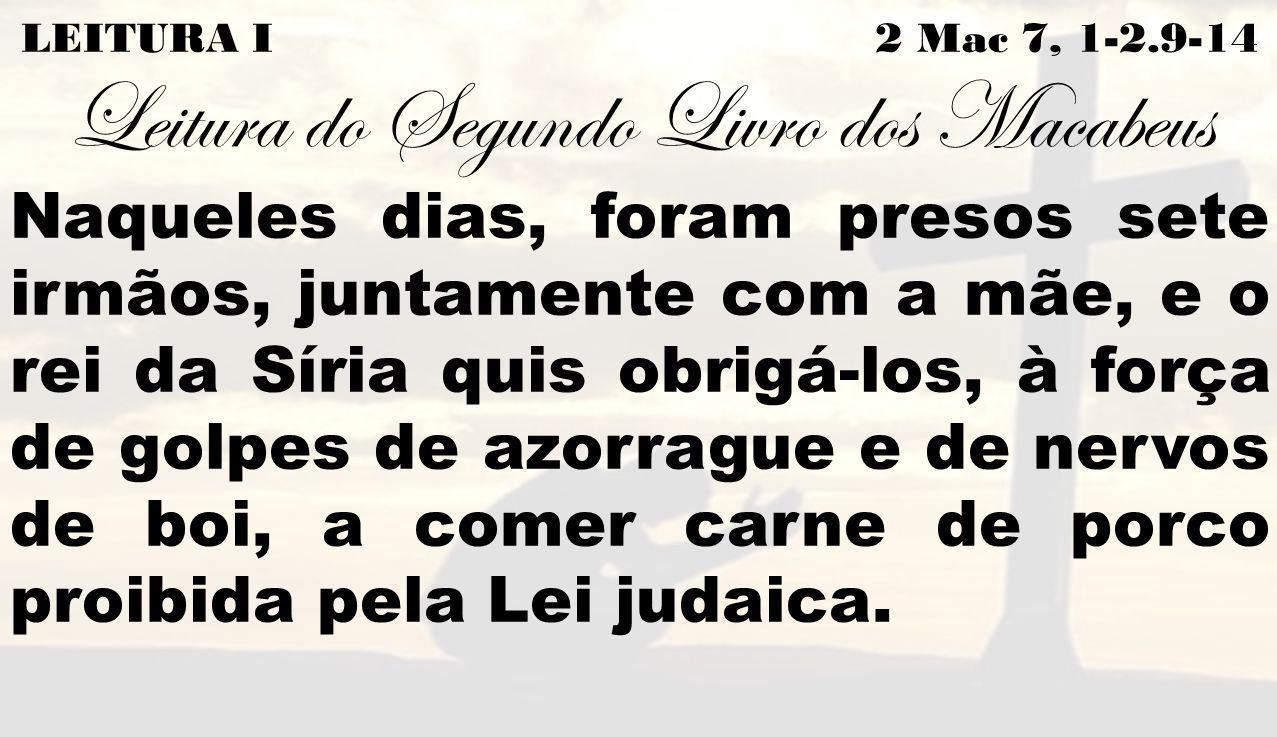 LEITURA I 2 Mac 7, 1-2.9-14 Leitura do Segundo Livro dos Macabeus Naqueles dias, foram presos sete irmãos, juntamente com a mãe, e o rei da Síria quis