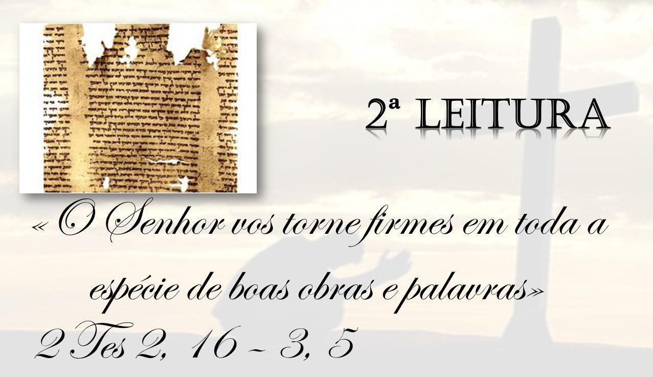 2 Tes 2, 16 – 3, 5 «O Senhor vos torne firmes em toda a espécie de boas obras e palavras»