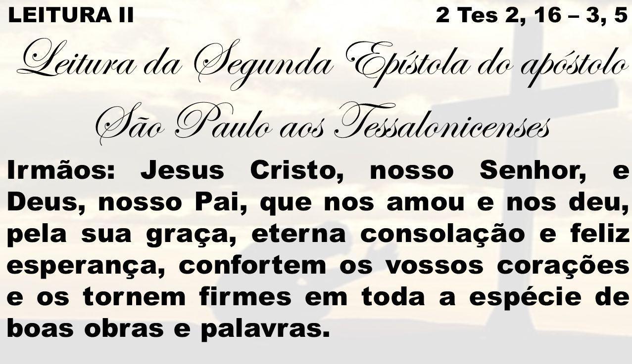 LEITURA II 2 Tes 2, 16 – 3, 5 Leitura da Segunda Epístola do apóstolo São Paulo aos Tessalonicenses Irmãos: Jesus Cristo, nosso Senhor, e Deus, nosso