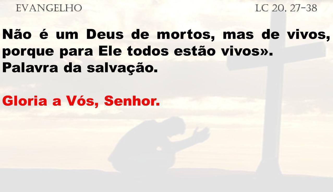 EVANGELHO Lc 20, 27-38 Não é um Deus de mortos, mas de vivos, porque para Ele todos estão vivos». Palavra da salvação. Gloria a Vós, Senhor.