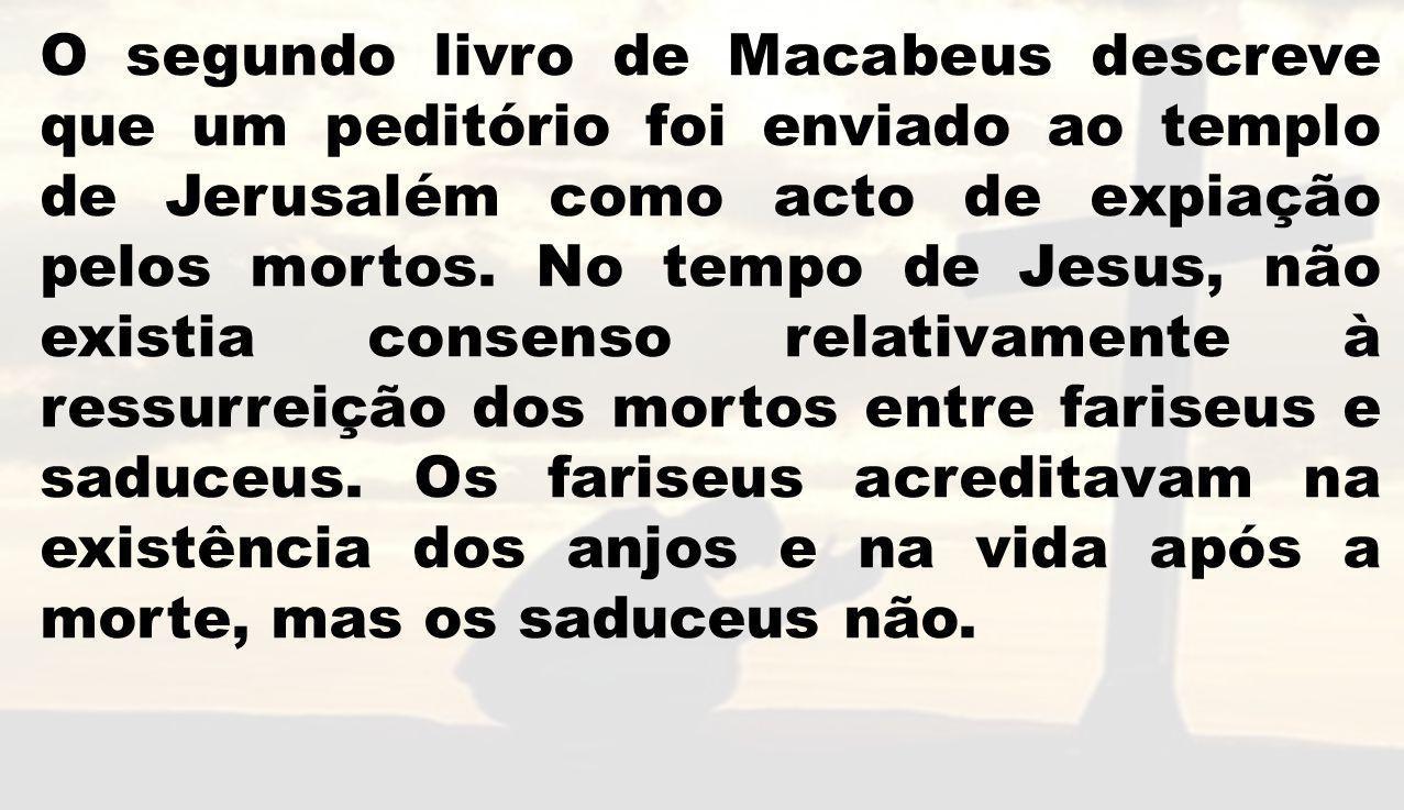 O segundo livro de Macabeus descreve que um peditório foi enviado ao templo de Jerusalém como acto de expiação pelos mortos. No tempo de Jesus, não ex