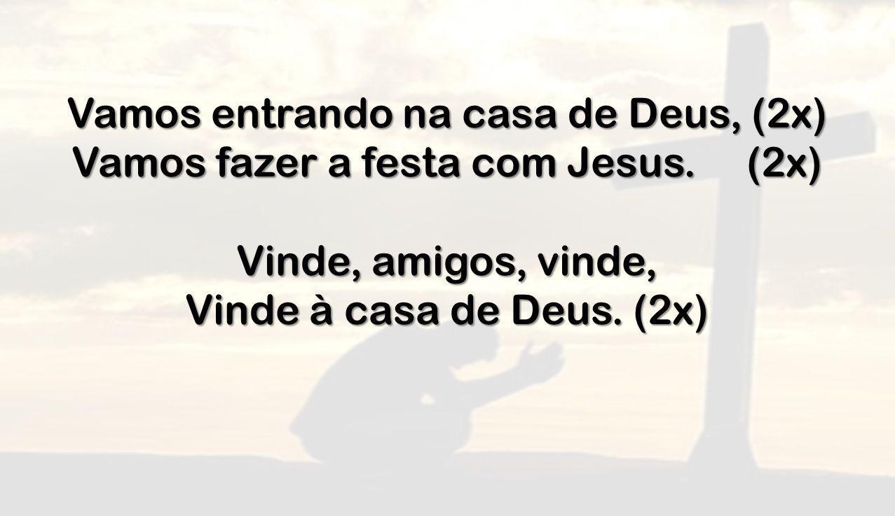 Vamos entrando na casa de Deus, (2x) Vamos fazer a festa com Jesus. (2x) Vinde, amigos, vinde, Vinde à casa de Deus. (2x)