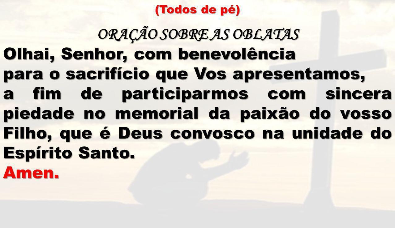 (Todos de pé) ORAÇÃO SOBRE AS OBLATAS Olhai, Senhor, com benevolência para o sacrifício que Vos apresentamos, a fim de participarmos com sincera pieda