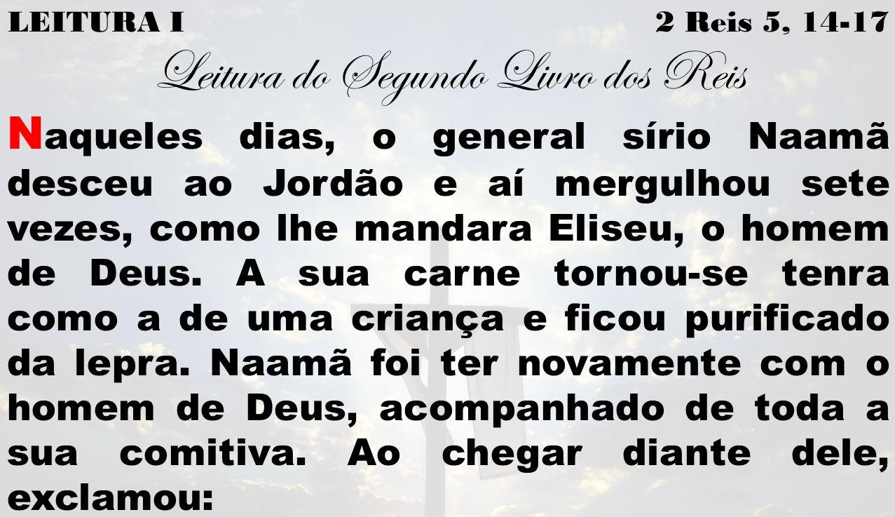 LEITURA I 2 Reis 5, 14-17 Leitura do Segundo Livro dos Reis N aqueles dias, o general sírio Naamã desceu ao Jordão e aí mergulhou sete vezes, como lhe mandara Eliseu, o homem de Deus.