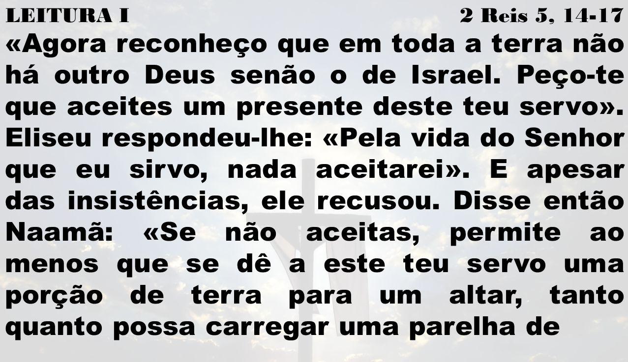 LEITURA I 2 Reis 5, 14-17 «Agora reconheço que em toda a terra não há outro Deus senão o de Israel. Peço-te que aceites um presente deste teu servo».