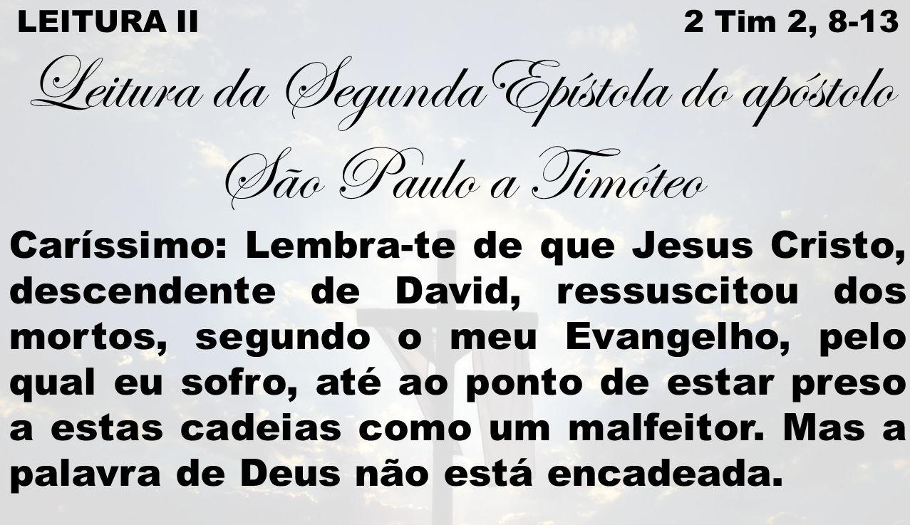 LEITURA II 2 Tim 2, 8-13 Leitura da SegundaEpístola do apóstolo São Paulo a Timóteo Caríssimo: Lembra-te de que Jesus Cristo, descendente de David, re