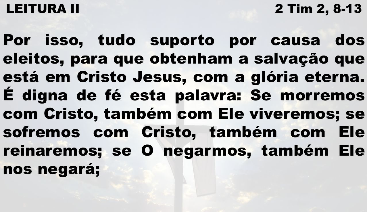 LEITURA II 2 Tim 2, 8-13 Por isso, tudo suporto por causa dos eleitos, para que obtenham a salvação que está em Cristo Jesus, com a glória eterna. É d