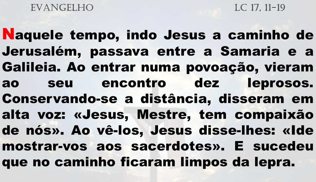 EVANGELHO Lc 17, 11-19 N aquele tempo, indo Jesus a caminho de Jerusalém, passava entre a Samaria e a Galileia. Ao entrar numa povoação, vieram ao seu