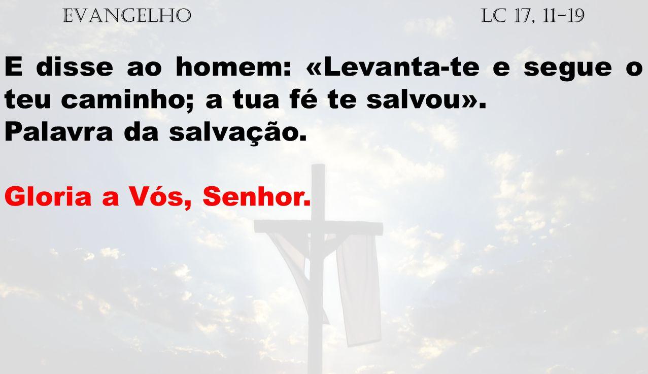 EVANGELHO Lc 17, 11-19 E disse ao homem: «Levanta-te e segue o teu caminho; a tua fé te salvou». Palavra da salvação. Gloria a Vós, Senhor.
