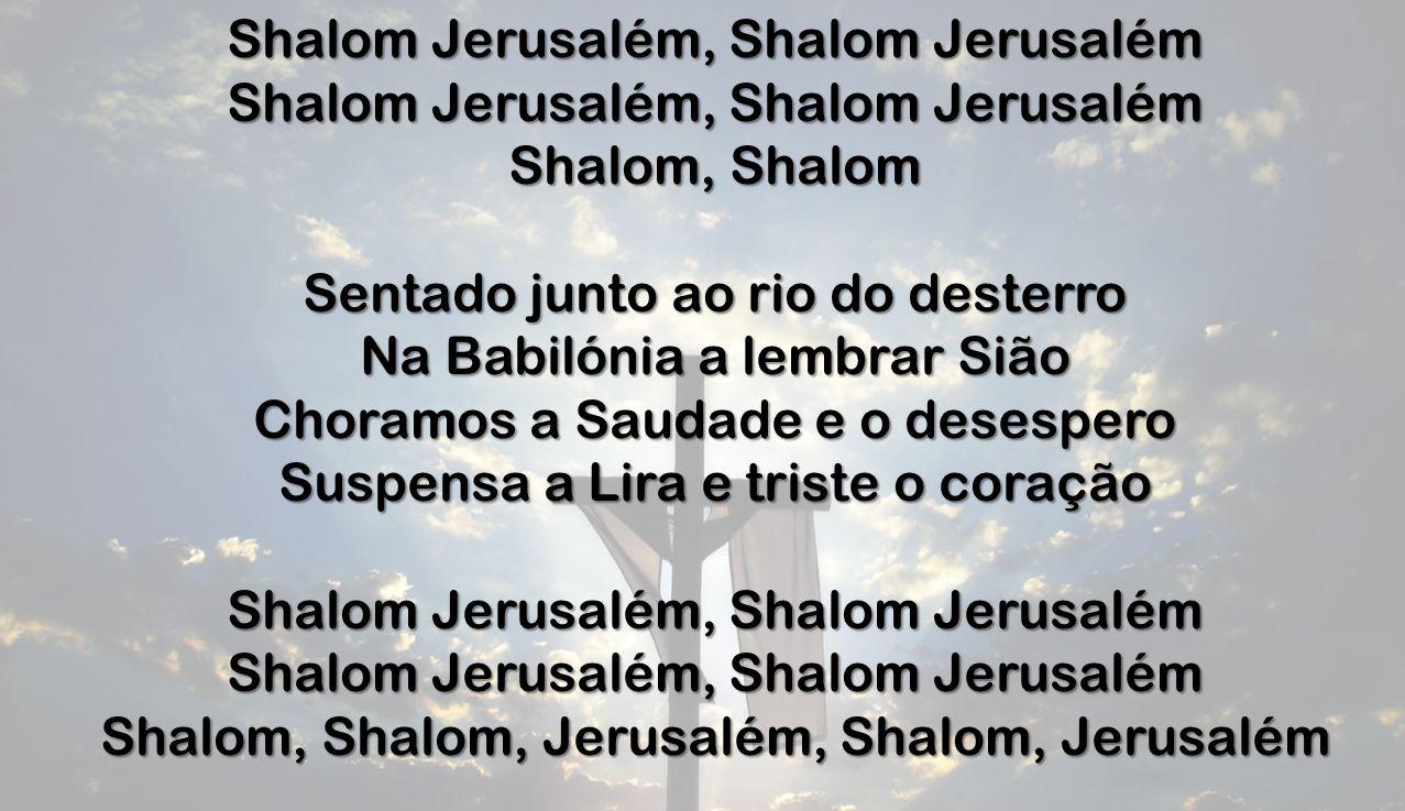 Shalom Jerusalém, Shalom Jerusalém Shalom, Shalom Sentado junto ao rio do desterro Na Babilónia a lembrar Sião Choramos a Saudade e o desespero Suspensa a Lira e triste o coração Shalom Jerusalém, Shalom Jerusalém Shalom, Shalom, Jerusalém, Shalom, Jerusalém