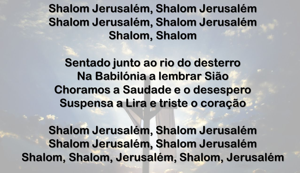 Shalom Jerusalém, Shalom Jerusalém Shalom, Shalom Sentado junto ao rio do desterro Na Babilónia a lembrar Sião Choramos a Saudade e o desespero Suspen