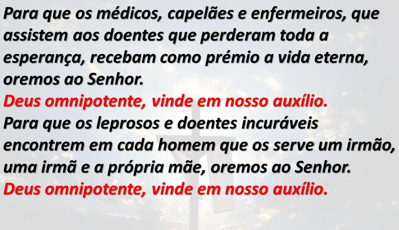 Para que os médicos, capelães e enfermeiros, que assistem aos doentes que perderam toda a esperança, recebam como prémio a vida eterna, oremos ao Senh