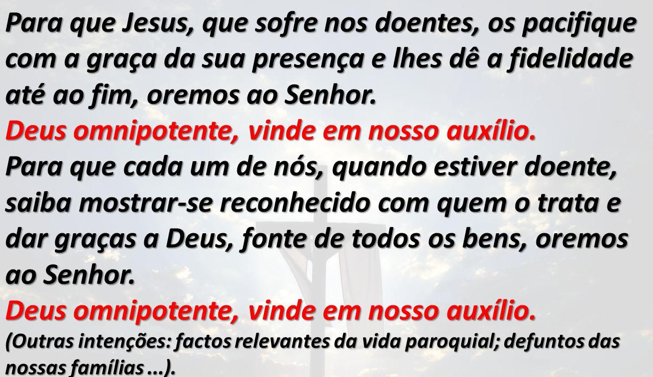 Para que Jesus, que sofre nos doentes, os pacifique com a graça da sua presença e lhes dê a fidelidade até ao fim, oremos ao Senhor. Deus omnipotente,