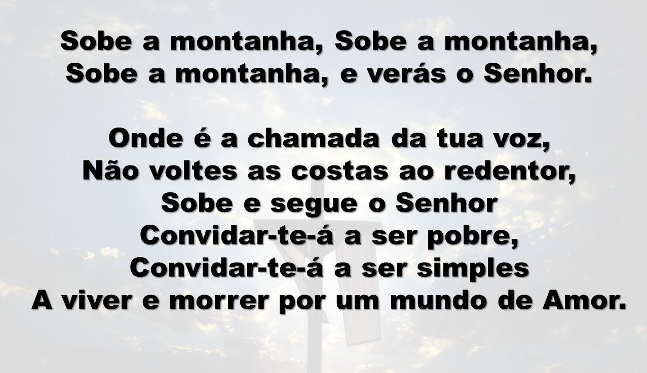 Sobe a montanha, Sobe a montanha, Sobe a montanha, e verás o Senhor. Onde é a chamada da tua voz, Não voltes as costas ao redentor, Sobe e segue o Sen