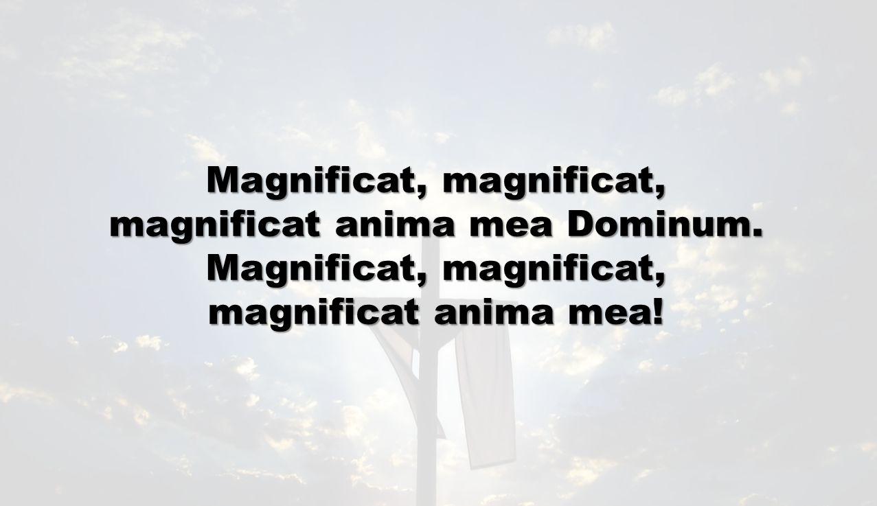 Magnificat, magnificat, magnificat anima mea Dominum. Magnificat, magnificat, magnificat anima mea!
