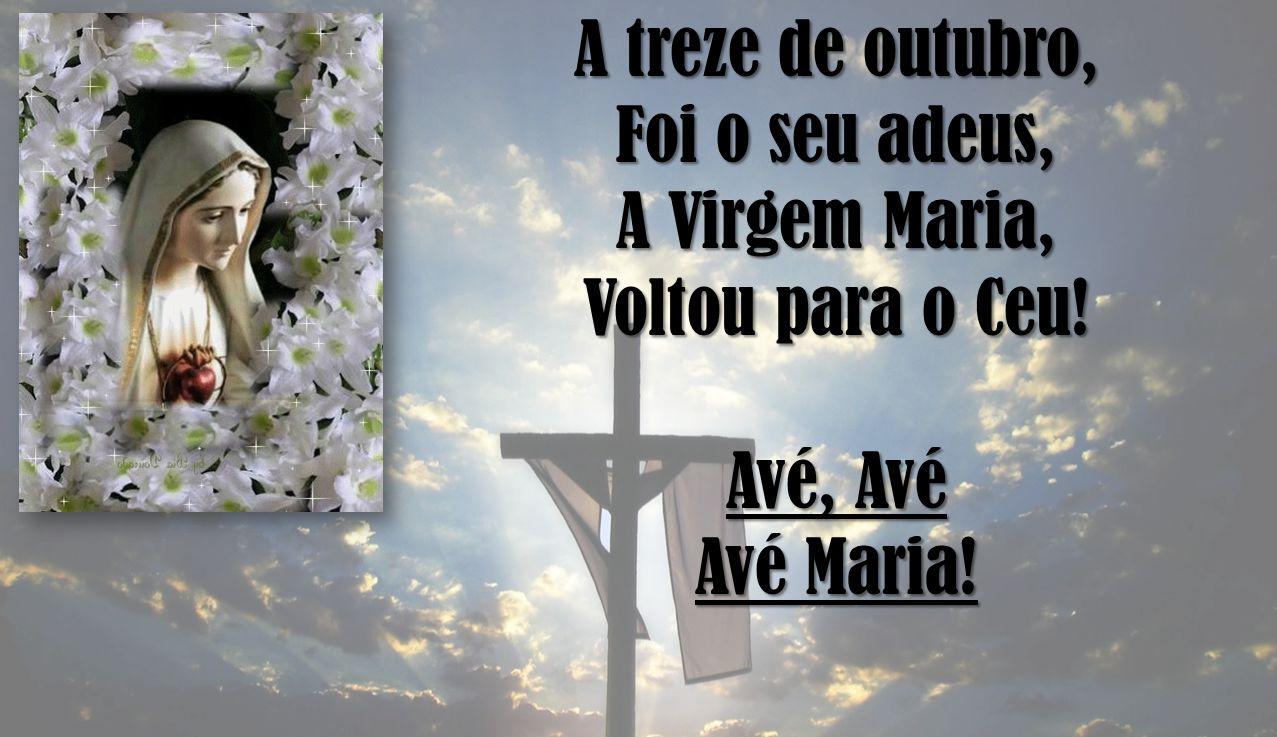 A treze de outubro, Foi o seu adeus, A Virgem Maria, Voltou para o Ceu! Avé, Avé Avé Maria!