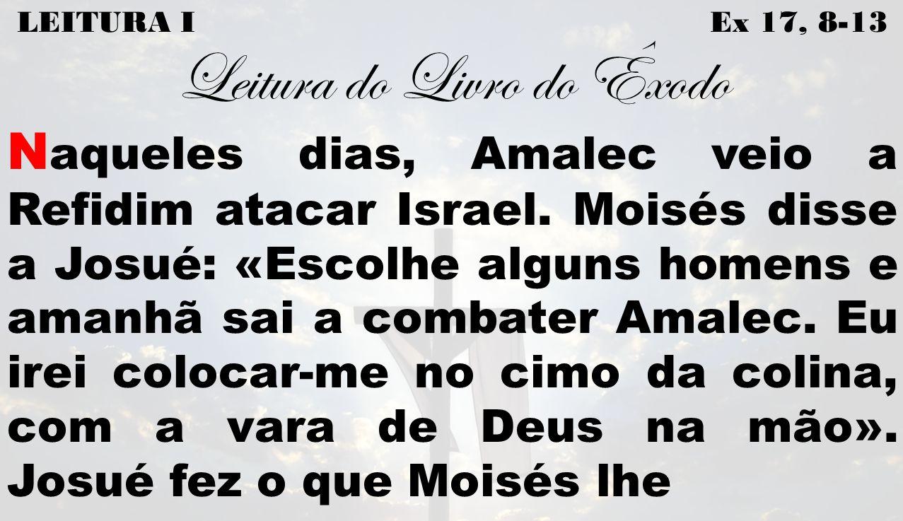 LEITURA I Ex 17, 8-13 Leitura do Livro do Êxodo N aqueles dias, Amalec veio a Refidim atacar Israel. Moisés disse a Josué: «Escolhe alguns homens e am