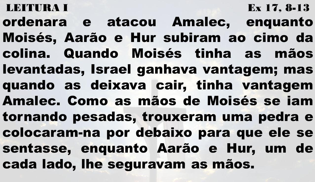 LEITURA I Ex 17, 8-13 ordenara e atacou Amalec, enquanto Moisés, Aarão e Hur subiram ao cimo da colina. Quando Moisés tinha as mãos levantadas, Israel