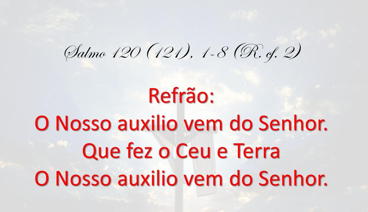 Salmo 120 (121), 1-8 (R. cf. 2)Refrão: O Nosso auxilio vem do Senhor. Que fez o Ceu e Terra O Nosso auxilio vem do Senhor.
