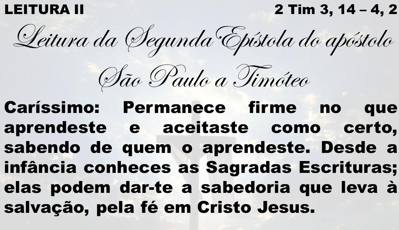 LEITURA II 2 Tim 3, 14 – 4, 2 Leitura da SegundaEpístola do apóstolo São Paulo a Timóteo Caríssimo: Permanece firme no que aprendeste e aceitaste como certo, sabendo de quem o aprendeste.