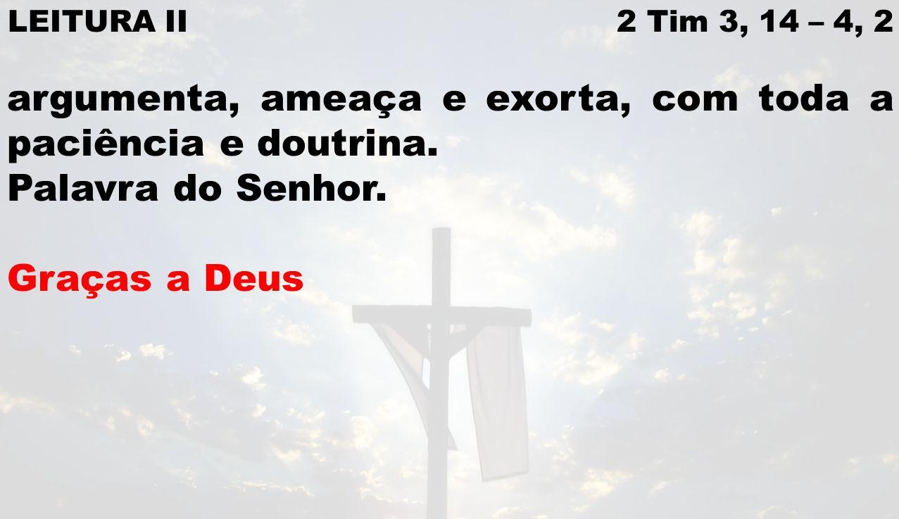 LEITURA II 2 Tim 3, 14 – 4, 2 argumenta, ameaça e exorta, com toda a paciência e doutrina. Palavra do Senhor. Graças a Deus