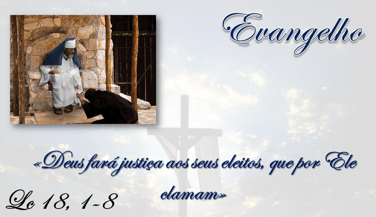 Lc 18, 1-8 «Deus fará justiça aos seus eleitos, que por Ele clamam»