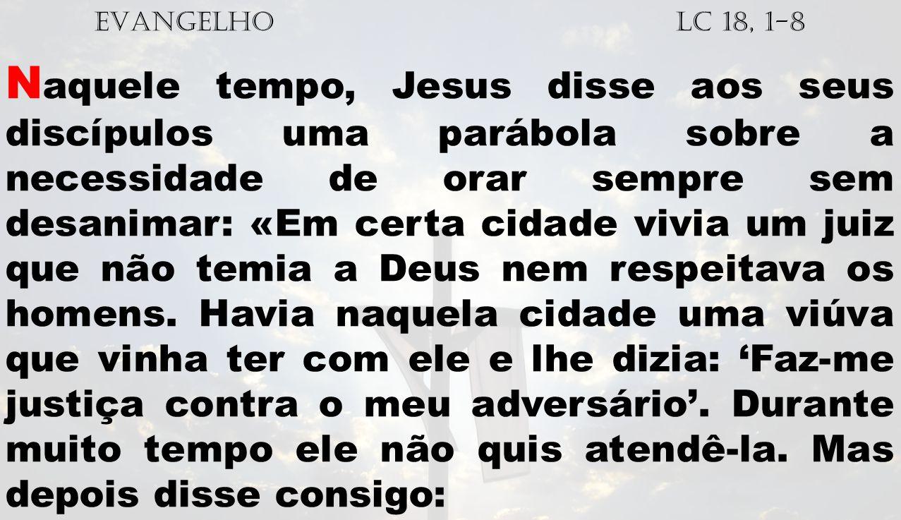 EVANGELHO Lc 18, 1-8 N aquele tempo, Jesus disse aos seus discípulos uma parábola sobre a necessidade de orar sempre sem desanimar: «Em certa cidade vivia um juiz que não temia a Deus nem respeitava os homens.