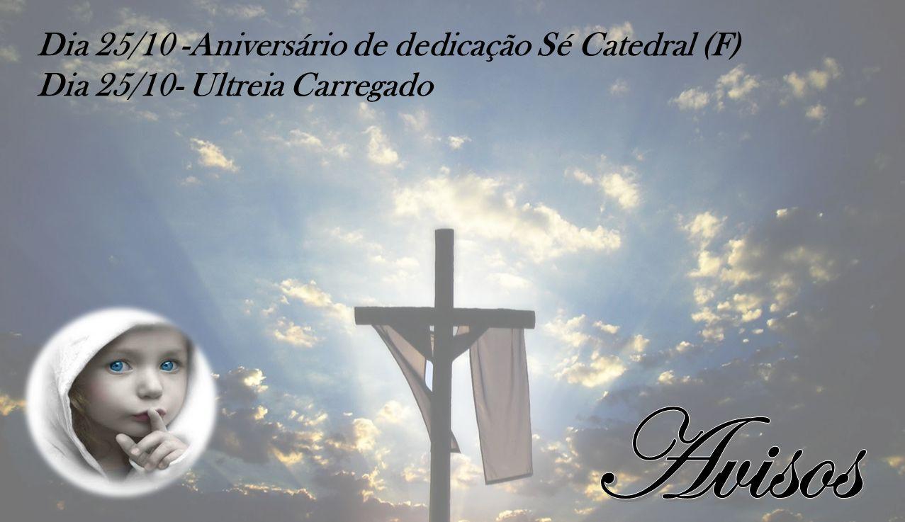 Dia 25/10 -Aniversário de dedicação Sé Catedral (F) Dia 25/10- Ultreia Carregado