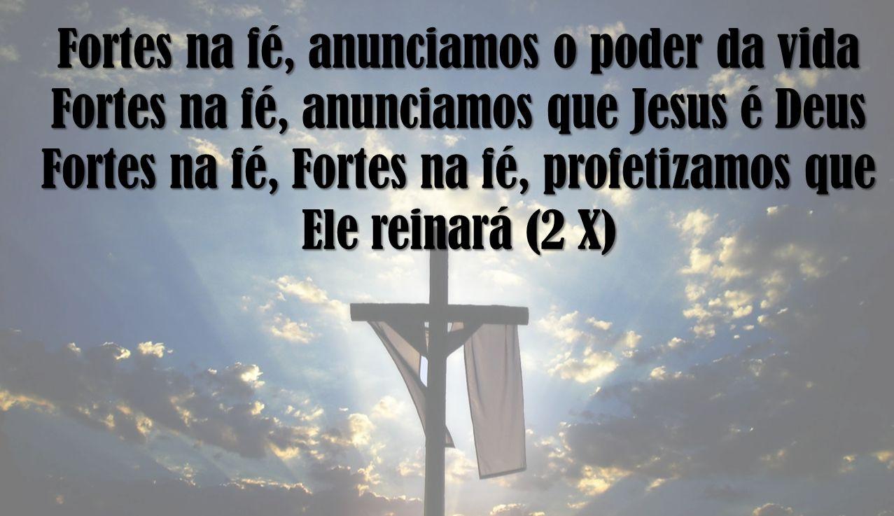 Fortes na fé, anunciamos o poder da vida Fortes na fé, anunciamos que Jesus é Deus Fortes na fé, Fortes na fé, profetizamos que Ele reinará (2 X)