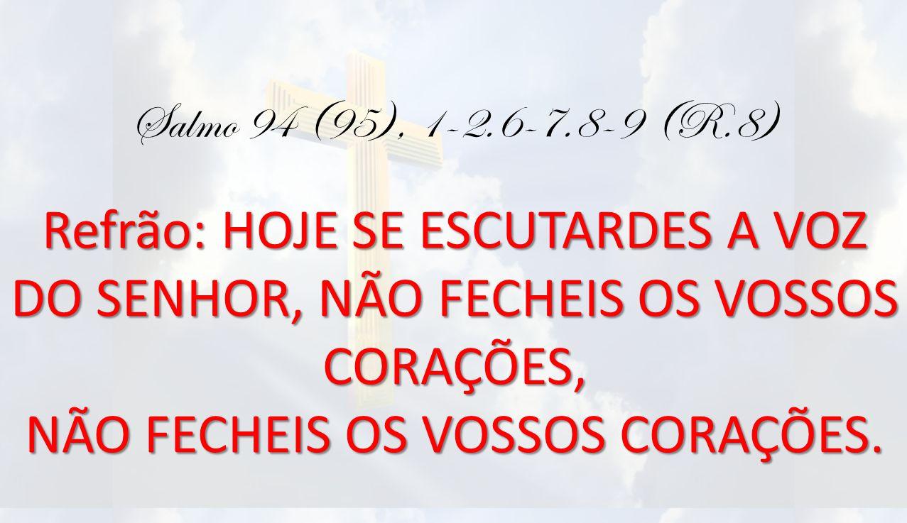 Salmo 94 (95), 1-2.6-7.8-9 (R.8) Refrão: HOJE SE ESCUTARDES A VOZ DO SENHOR, NÃO FECHEIS OS VOSSOS CORAÇÕES, NÃO FECHEIS OS VOSSOS CORAÇÕES.