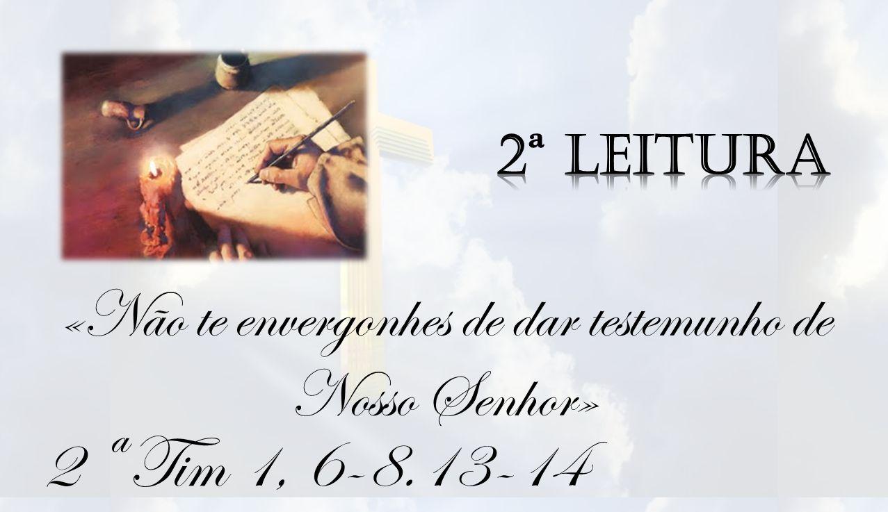 2 ª Tim 1, 6-8.13-14 «Não te envergonhes de dar testemunho de Nosso Senhor»
