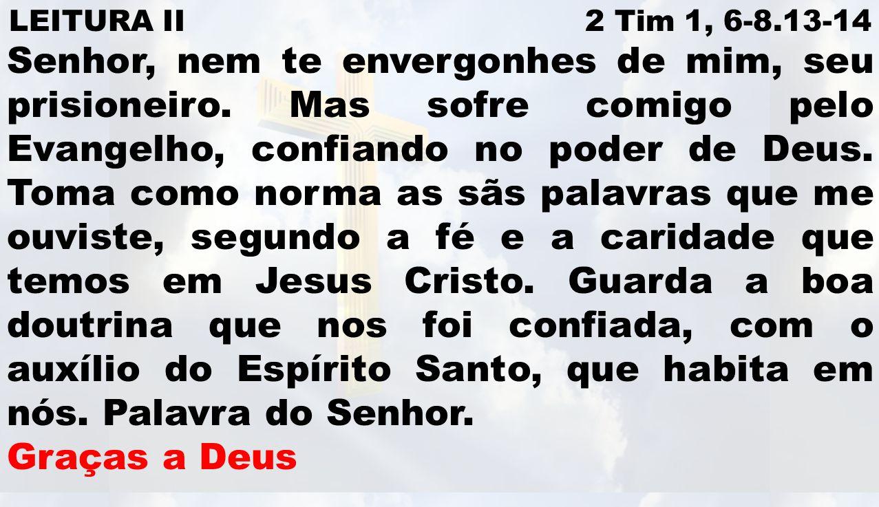 LEITURA II 2 Tim 1, 6-8.13-14 Senhor, nem te envergonhes de mim, seu prisioneiro.