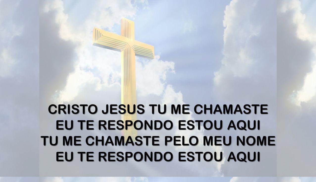 CRISTO JESUS TU ME CHAMASTE EU TE RESPONDO ESTOU AQUI TU ME CHAMASTE PELO MEU NOME EU TE RESPONDO ESTOU AQUI