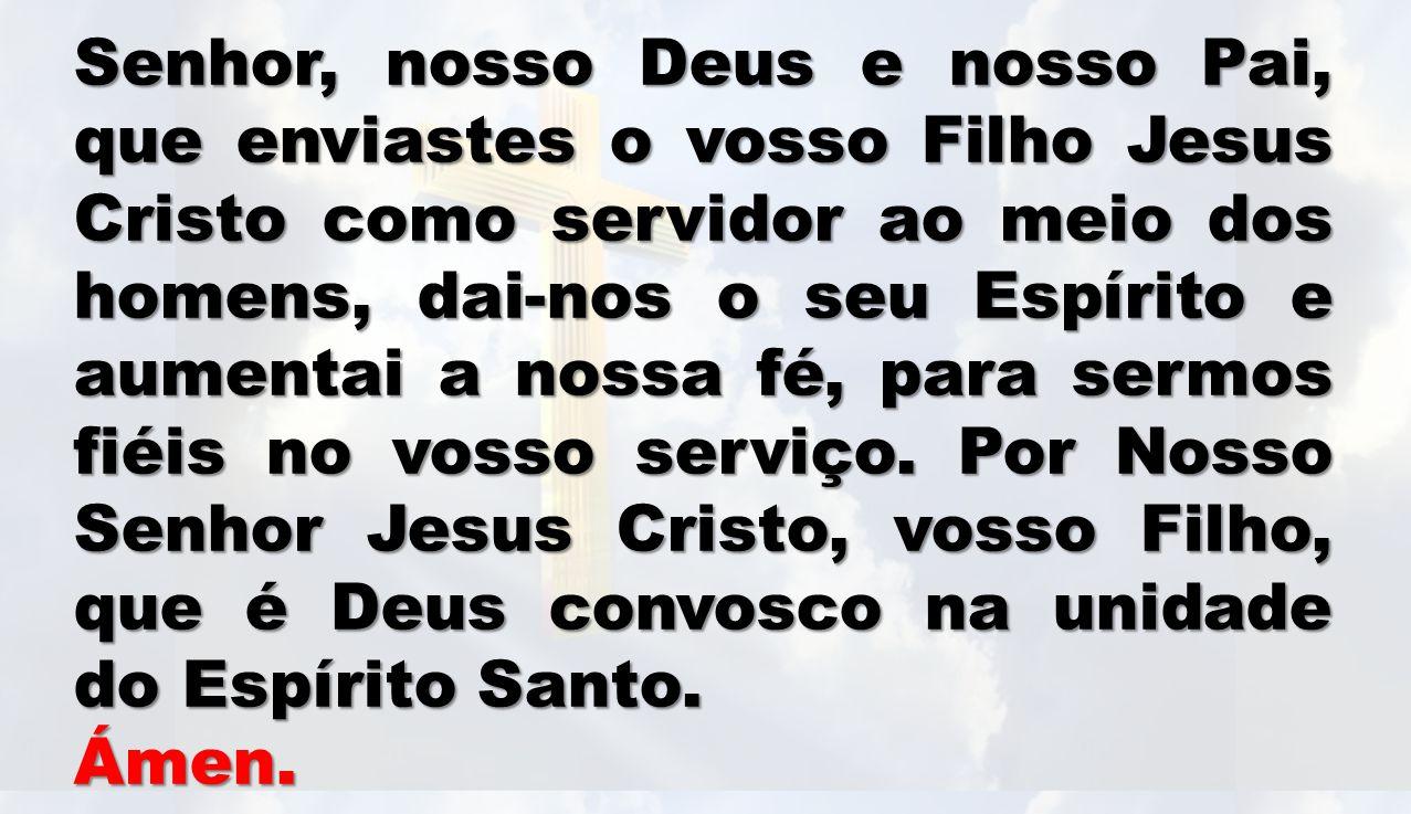 Senhor, nosso Deus e nosso Pai, que enviastes o vosso Filho Jesus Cristo como servidor ao meio dos homens, dai-nos o seu Espírito e aumentai a nossa fé, para sermos fiéis no vosso serviço.