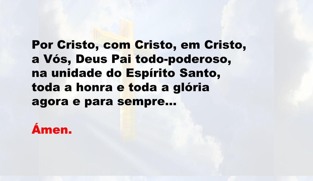 Por Cristo, com Cristo, em Cristo, a Vós, Deus Pai todo-poderoso, na unidade do Espírito Santo, toda a honra e toda a glória agora e para sempre… Ámen.