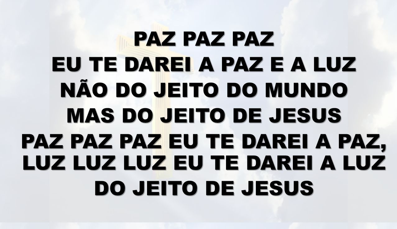 PAZ PAZ PAZ EU TE DAREI A PAZ E A LUZ NÃO DO JEITO DO MUNDO MAS DO JEITO DE JESUS PAZ PAZ PAZ EU TE DAREI A PAZ, LUZ LUZ LUZ EU TE DAREI A LUZ DO JEITO DE JESUS