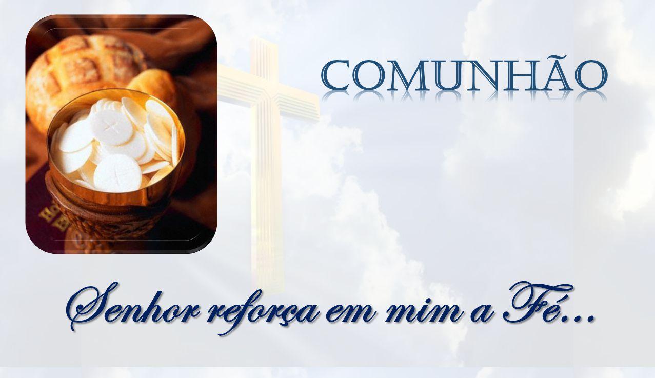 Senhor reforça em mim a Fé…