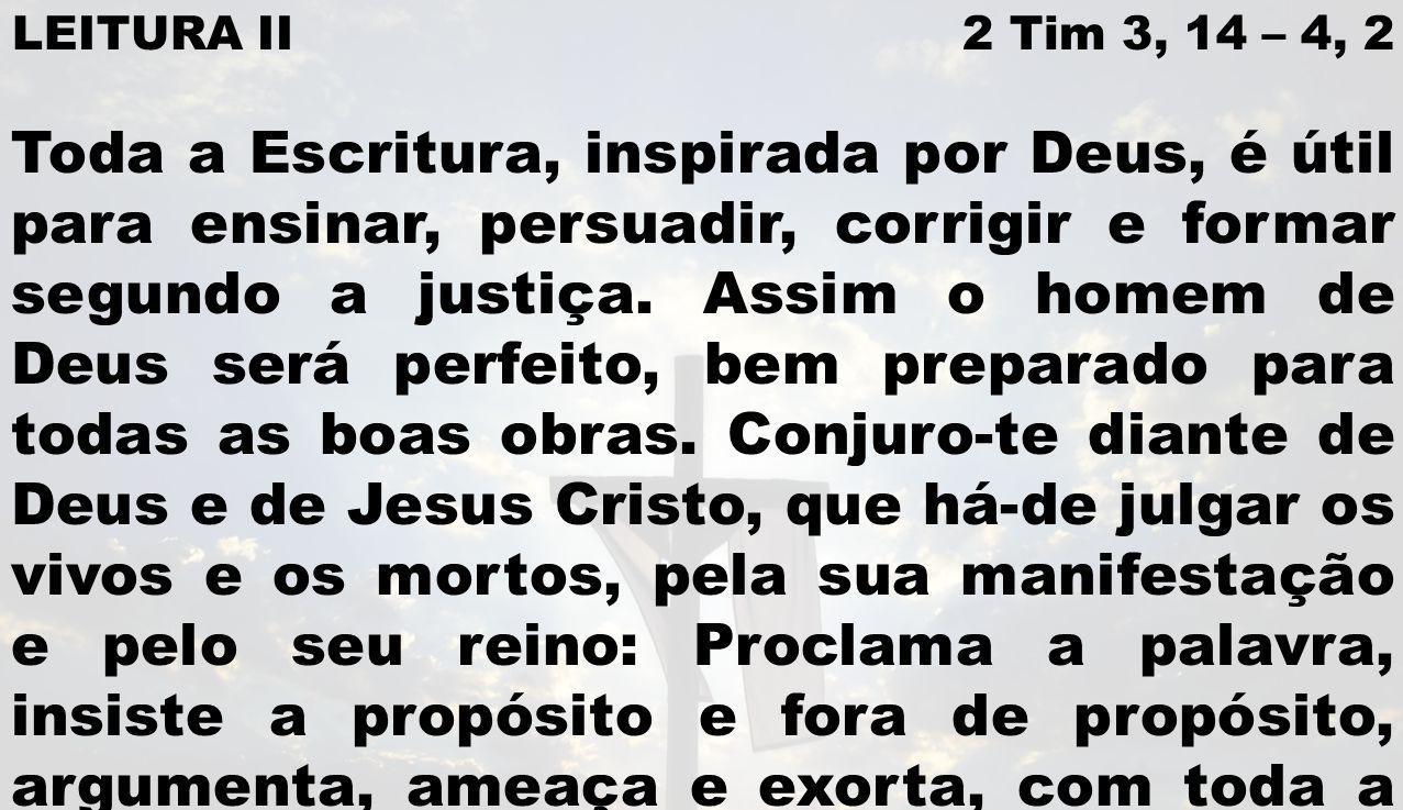 LEITURA II 2 Tim 3, 14 – 4, 2 Toda a Escritura, inspirada por Deus, é útil para ensinar, persuadir, corrigir e formar segundo a justiça. Assim o homem