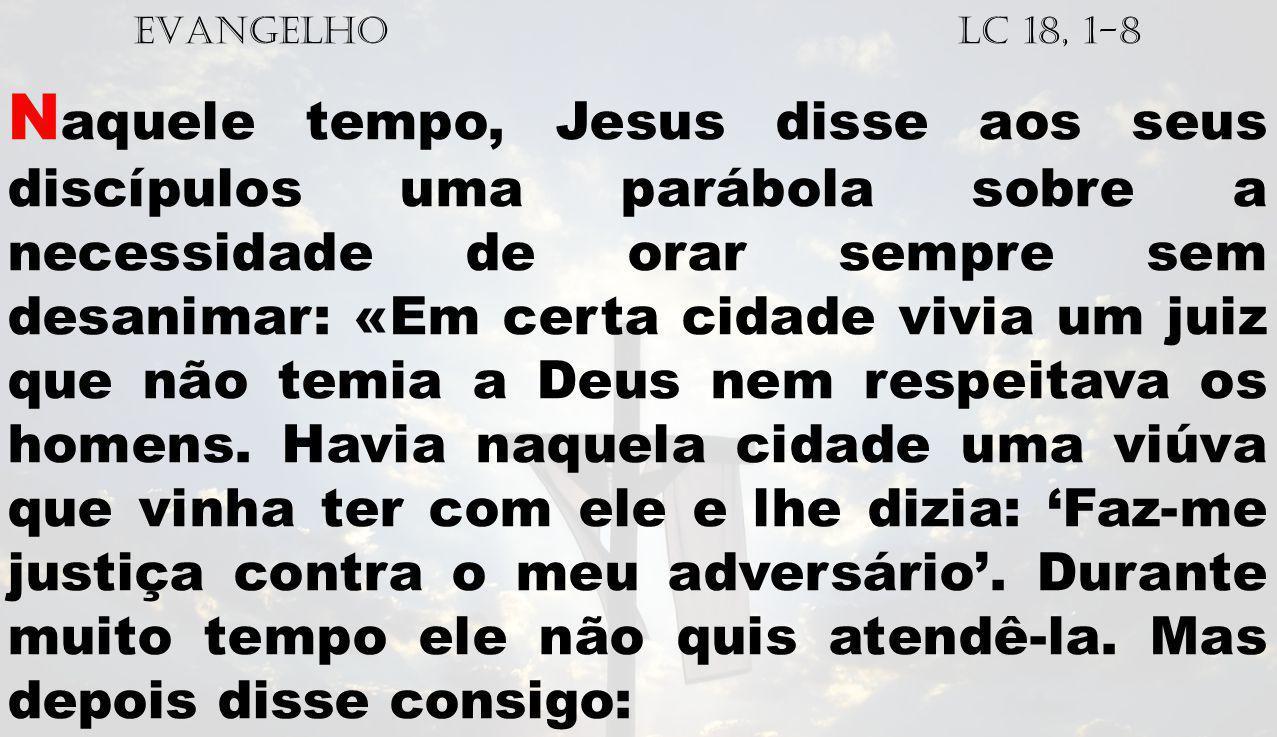 EVANGELHO Lc 18, 1-8 N aquele tempo, Jesus disse aos seus discípulos uma parábola sobre a necessidade de orar sempre sem desanimar: «Em certa cidade v